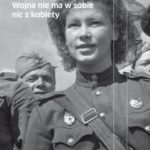 """""""Poszłam na wojnę taka mała…"""" (Swietłana Aleksijewicz, """"Wojna nie ma w sobie nic z kobiety"""")"""